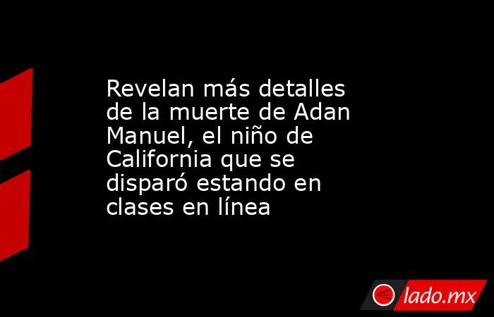 Revelan más detalles de la muerte de Adan Manuel, el niño de California que se disparó estando en clases en línea. Noticias en tiempo real