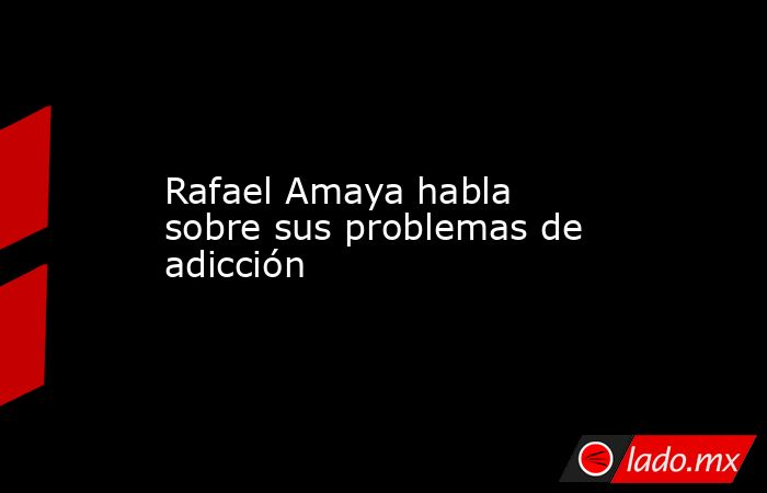 Rafael Amaya habla sobre sus problemas de adicción. Noticias en tiempo real