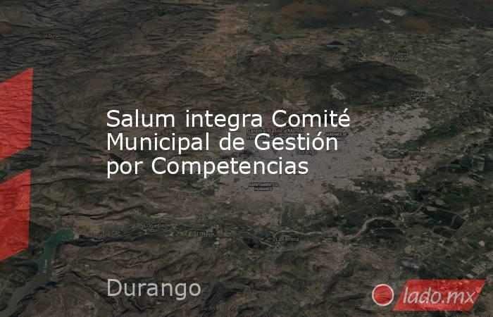 Salum integra Comité Municipal de Gestión por Competencias. Noticias en tiempo real