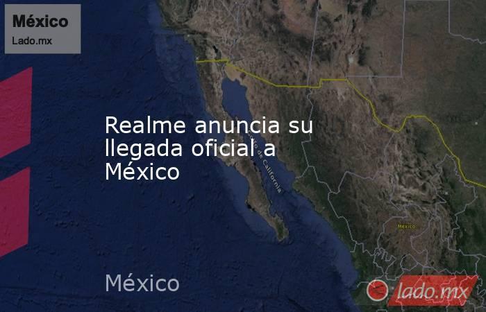 Realme anuncia su llegada oficial a México. Noticias en tiempo real