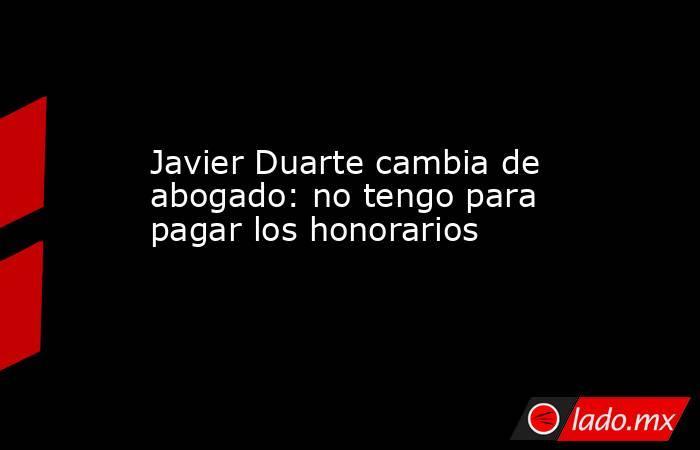 Javier Duarte cambia de abogado: no tengo para pagar los honorarios. Noticias en tiempo real