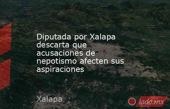 Diputada por Xalapa descarta que acusaciones de nepotismo afecten sus aspiraciones. Noticias en tiempo real