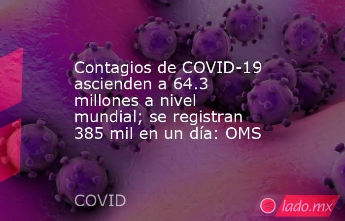 Contagios de COVID-19 ascienden a 64.3 millones a nivel mundial; se registran 385 mil en un día: OMS. Noticias en tiempo real