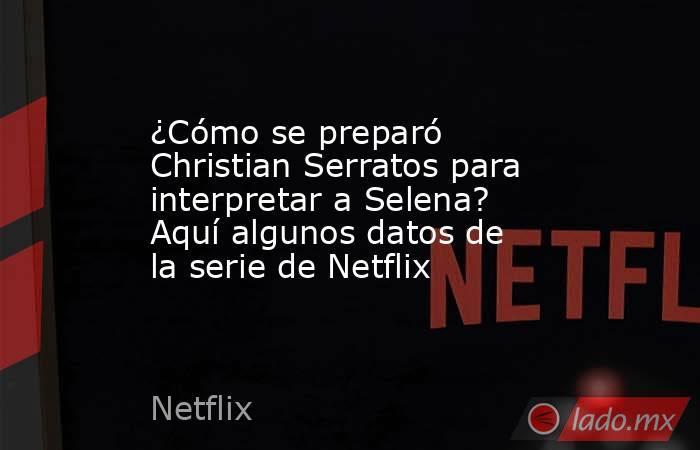 ¿Cómo se preparó Christian Serratos para interpretar a Selena? Aquí algunos datos de la serie de Netflix. Noticias en tiempo real