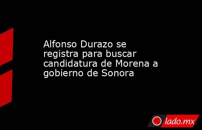 Alfonso Durazo se registra para buscar candidatura de Morena a gobierno de Sonora. Noticias en tiempo real