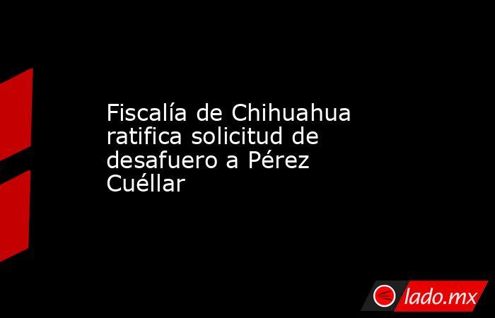 Fiscalía de Chihuahua ratifica solicitud de desafuero a Pérez Cuéllar. Noticias en tiempo real
