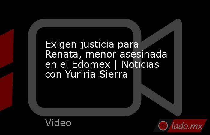Exigen justicia para Renata, menor asesinada en el Edomex | Noticias con Yuriria Sierra. Noticias en tiempo real