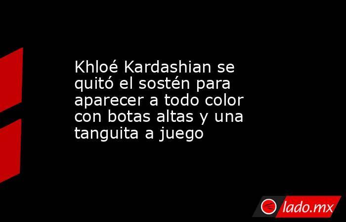 Khloé Kardashian se quitó el sostén para aparecer a todo color con botas altas y una tanguita a juego. Noticias en tiempo real