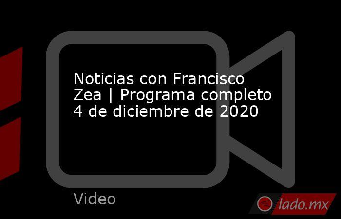 Noticias con Francisco Zea | Programa completo 4 de diciembre de 2020. Noticias en tiempo real