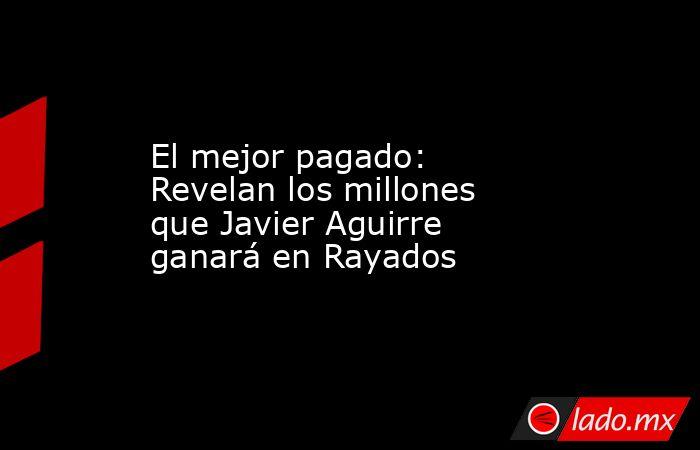 El mejor pagado: Revelan los millones que Javier Aguirre ganará en Rayados. Noticias en tiempo real