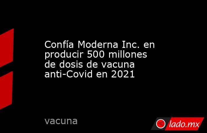 Confía Moderna Inc. en producir 500 millones de dosis de vacuna anti-Covid en 2021. Noticias en tiempo real