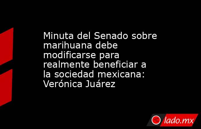 Minuta del Senado sobre marihuana debe modificarse para realmente beneficiar a la sociedad mexicana: Verónica Juárez. Noticias en tiempo real