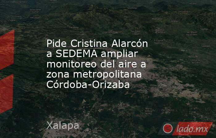Pide Cristina Alarcón a SEDEMA ampliar monitoreo del aire a zona metropolitana Córdoba-Orizaba. Noticias en tiempo real
