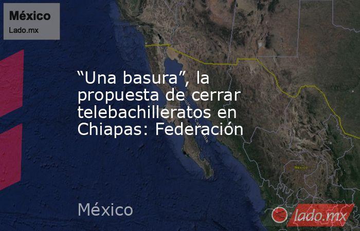 """""""Una basura"""", la propuesta de cerrar telebachilleratos en Chiapas: Federación. Noticias en tiempo real"""