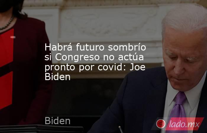 Habrá futuro sombrío si Congreso no actúa pronto por covid: Joe Biden. Noticias en tiempo real