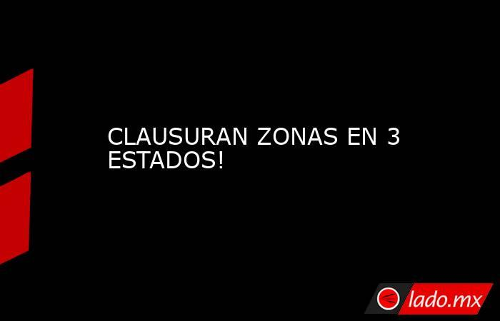 CLAUSURAN ZONAS EN 3 ESTADOS!. Noticias en tiempo real