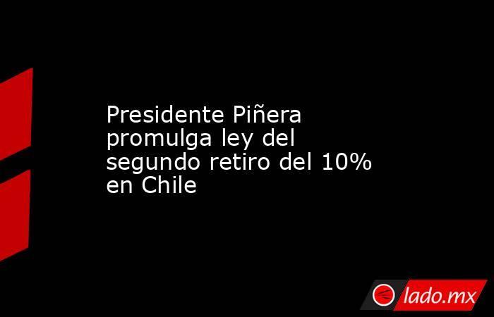 Presidente Piñera promulga ley del segundo retiro del 10% en Chile. Noticias en tiempo real