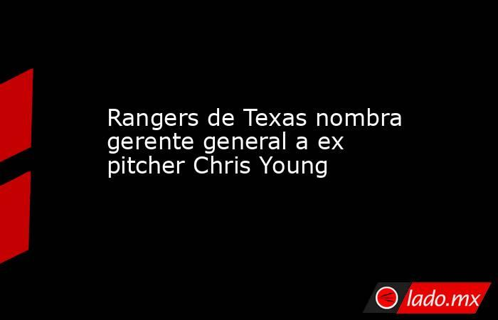Rangers de Texas nombra gerente general a ex pitcher Chris Young. Noticias en tiempo real