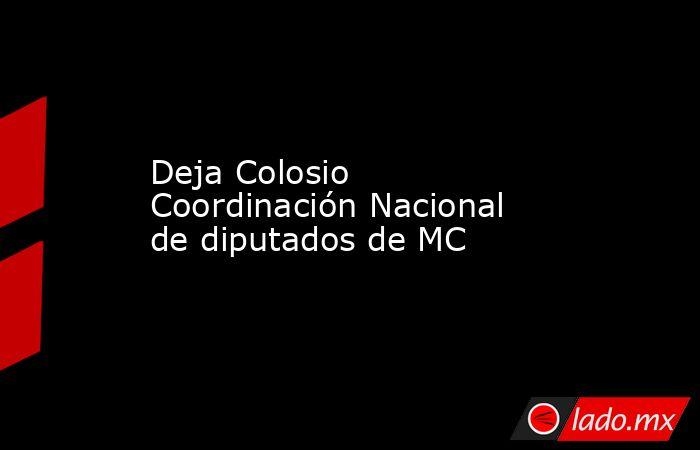 Deja Colosio Coordinación Nacional de diputados de MC. Noticias en tiempo real