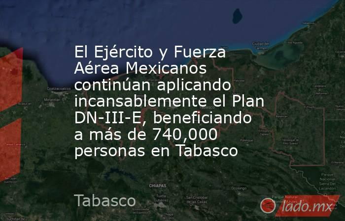 El Ejército y Fuerza Aérea Mexicanos continúan aplicando incansablemente el Plan DN-III-E, beneficiando a más de 740,000 personas en Tabasco. Noticias en tiempo real