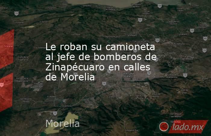 Le roban su camioneta al jefe de bomberos de Zinapécuaro en calles de Morelia. Noticias en tiempo real