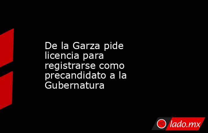 De la Garza pide licencia para registrarse como precandidato a la Gubernatura . Noticias en tiempo real