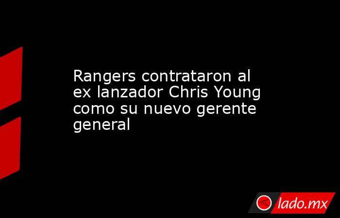 Rangers contrataron al ex lanzador Chris Young como su nuevo gerente general. Noticias en tiempo real