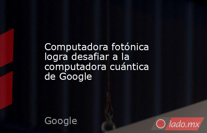 Computadora fotónica logra desafiar a la computadora cuántica de Google. Noticias en tiempo real