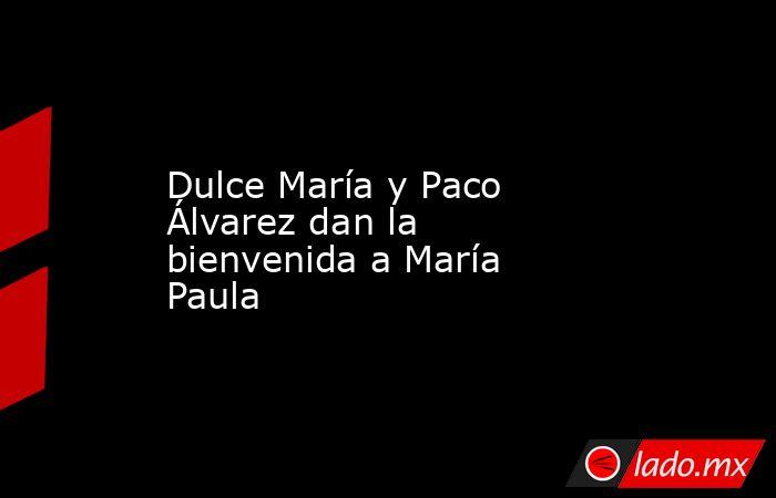 Dulce María y Paco Álvarez dan la bienvenida a María Paula. Noticias en tiempo real