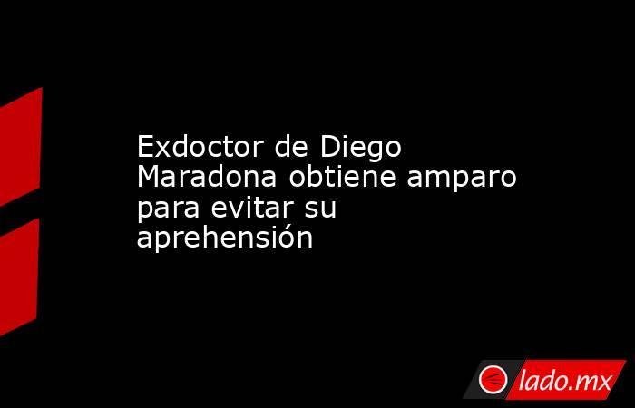 Exdoctor de Diego Maradona obtiene amparo para evitar su aprehensión. Noticias en tiempo real