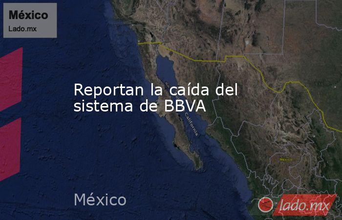 Reportan la caída del sistema de BBVA . Noticias en tiempo real