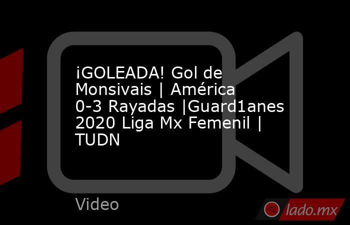 ¡GOLEADA! Gol de Monsivais | América 0-3 Rayadas |Guard1anes 2020 Liga Mx Femenil | TUDN. Noticias en tiempo real