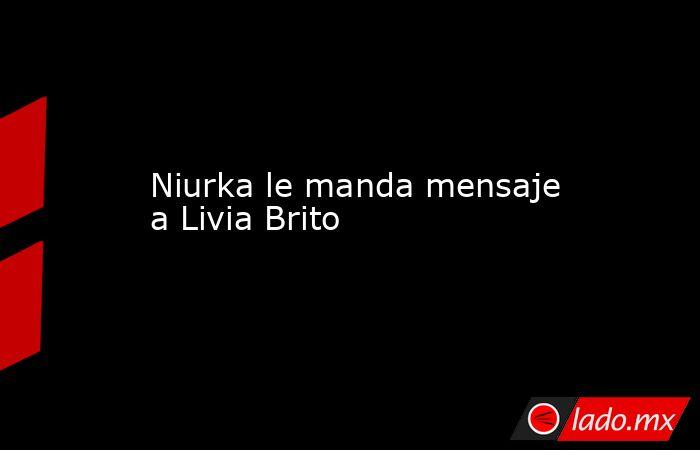 Niurka le manda mensaje a Livia Brito. Noticias en tiempo real