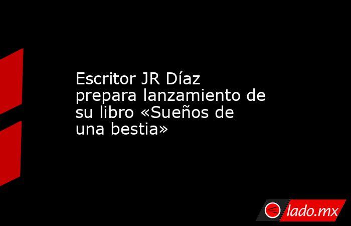 Escritor JR Díaz prepara lanzamiento de su libro «Sueños de una bestia». Noticias en tiempo real
