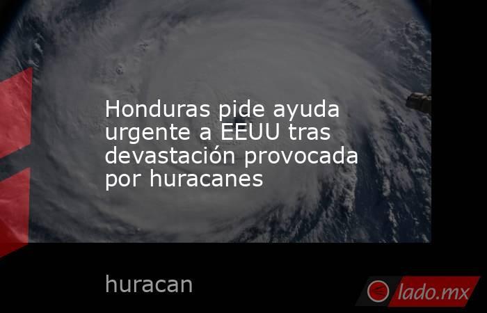 Honduras pide ayuda urgente a EEUU tras devastación provocada por huracanes. Noticias en tiempo real