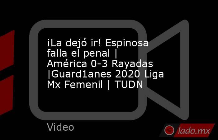 ¡La dejó ir! Espinosa falla el penal | América 0-3 Rayadas |Guard1anes 2020 Liga Mx Femenil | TUDN. Noticias en tiempo real