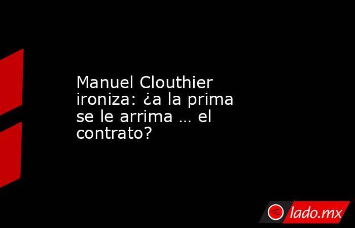 Manuel Clouthier ironiza: ¿a la prima se le arrima … el contrato?. Noticias en tiempo real