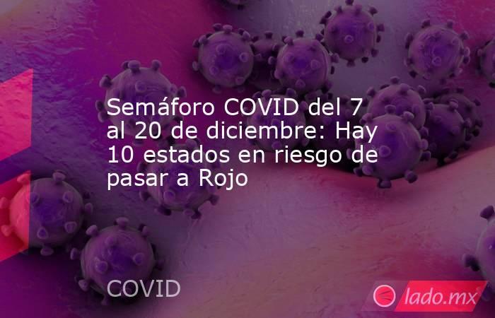 Semáforo COVID del 7 al 20 de diciembre: Hay 10 estados en riesgo de pasar a Rojo. Noticias en tiempo real