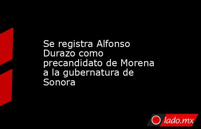 Se registra Alfonso Durazo como precandidato de Morena a la gubernatura de Sonora. Noticias en tiempo real