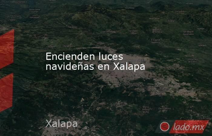 Encienden luces navideñas en Xalapa. Noticias en tiempo real