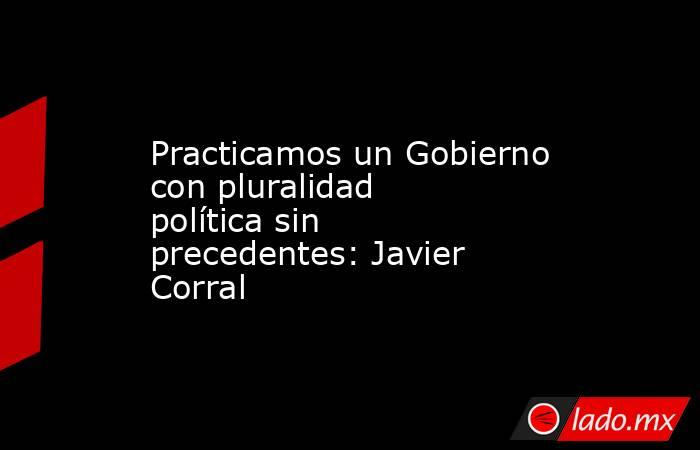 Practicamos un Gobierno con pluralidad política sin precedentes: Javier Corral. Noticias en tiempo real