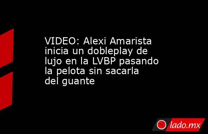 VIDEO: Alexi Amarista inicia un dobleplay de lujo en la LVBP pasando la pelota sin sacarla del guante. Noticias en tiempo real