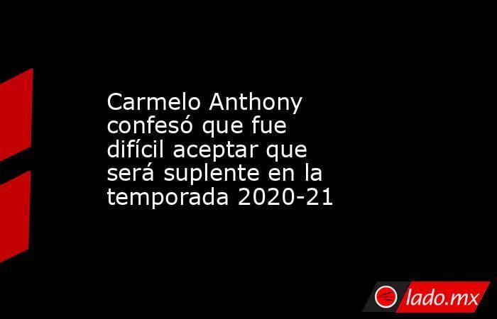 Carmelo Anthony confesó que fue difícil aceptar que será suplente en la temporada 2020-21 . Noticias en tiempo real