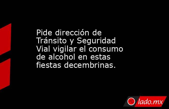 Pide dirección de Tránsito y Seguridad Vial vigilar el consumo de alcohol en estas fiestas decembrinas.. Noticias en tiempo real
