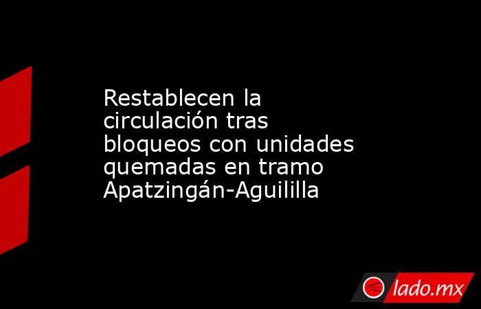 Restablecen la circulación tras bloqueos con unidades quemadas en tramo Apatzingán-Aguililla. Noticias en tiempo real