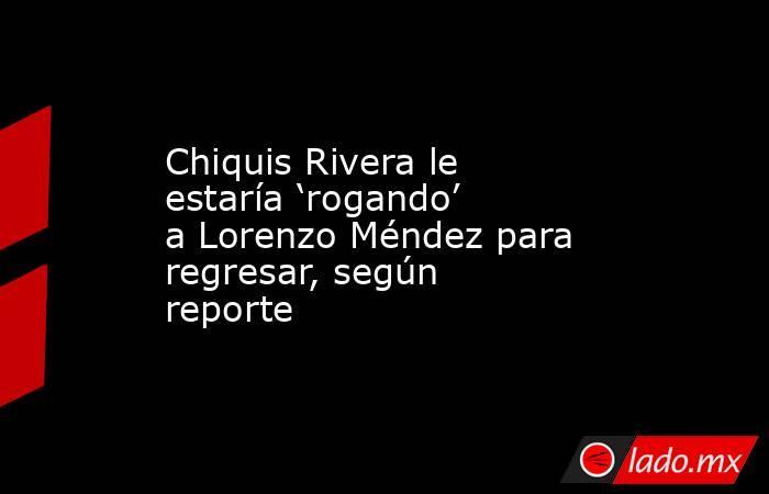Chiquis Rivera le estaría 'rogando' a Lorenzo Méndez para regresar, según reporte. Noticias en tiempo real