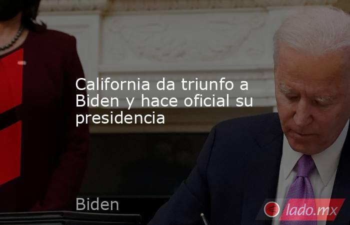 California da triunfo a Biden y hace oficial su presidencia. Noticias en tiempo real