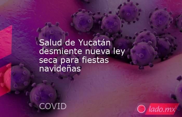 Salud de Yucatán desmiente nueva ley seca para fiestas navideñas. Noticias en tiempo real