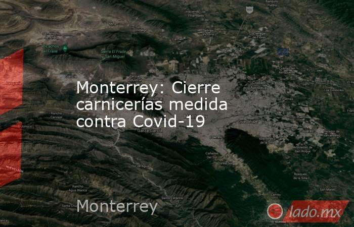 Monterrey: Cierre carnicerías medida contra Covid-19. Noticias en tiempo real