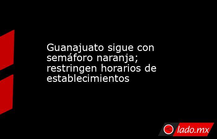 Guanajuato sigue con semáforo naranja; restringen horarios de establecimientos. Noticias en tiempo real